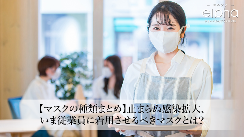 【マスクの種類まとめ】止まらぬ感染拡大、いま従業員に着用させるべきマスクとは?